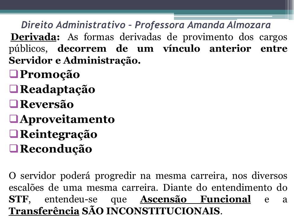 Direito Administrativo – Professora Amanda Almozara Derivada:As formas derivadas de provimento dos cargos públicos, decorrem de um vínculo anterior en