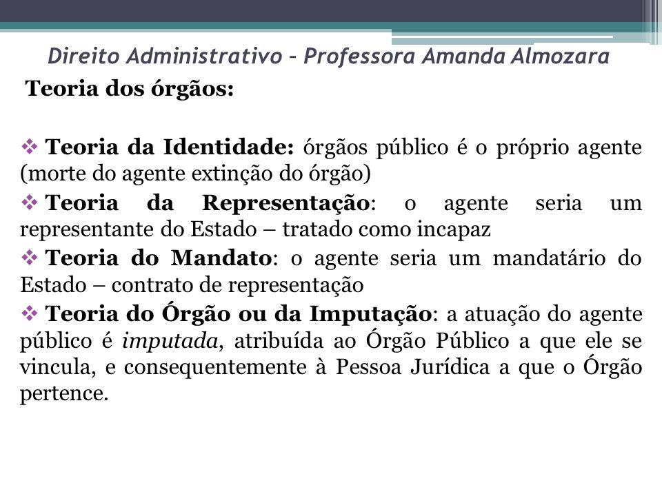 Direito Administrativo – Professora Amanda Almozara Portanto, O AGENTE ATUA EM NOME DO ESTADO, TITULARIZANDO UM ÓRGÃO PÚBLICO, DE MODO QUE A ATUAÇÃO DO AGENTE É ATRIBUÍDA AO ESTADO.