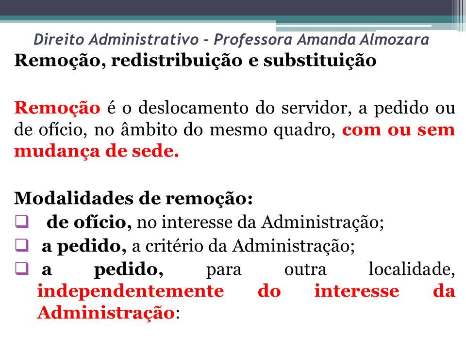 Direito Administrativo – Professora Amanda Almozara Remoção, redistribuição e substituição Remoção é o deslocamento do servidor, a pedido ou de ofício