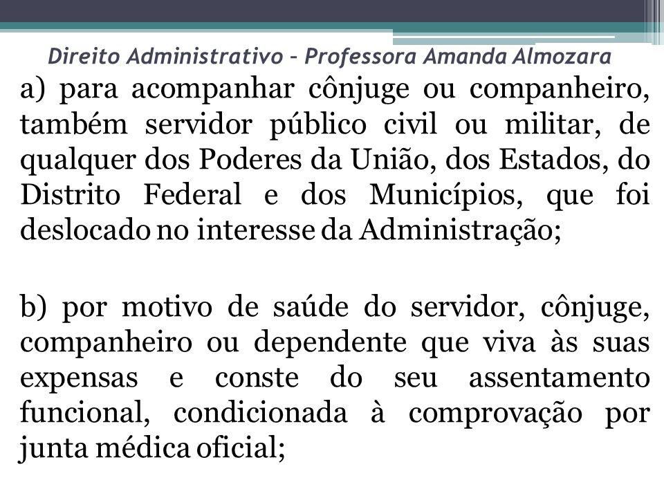 Direito Administrativo – Professora Amanda Almozara a) para acompanhar cônjuge ou companheiro, também servidor público civil ou militar, de qualquer d