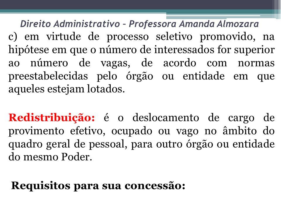 Direito Administrativo – Professora Amanda Almozara c) em virtude de processo seletivo promovido, na hipótese em que o número de interessados for supe