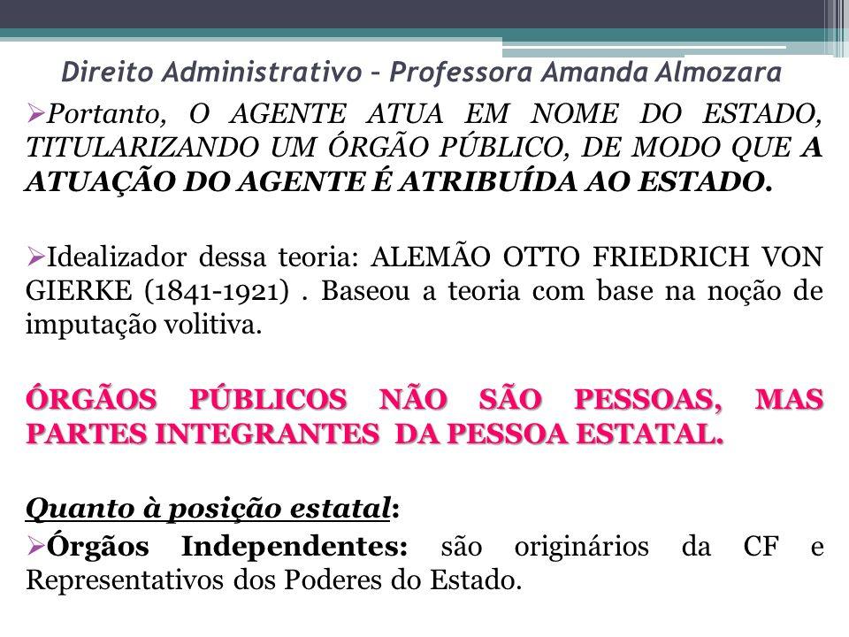 Direito Administrativo – Professora Amanda Almozara Portanto, O AGENTE ATUA EM NOME DO ESTADO, TITULARIZANDO UM ÓRGÃO PÚBLICO, DE MODO QUE A ATUAÇÃO D