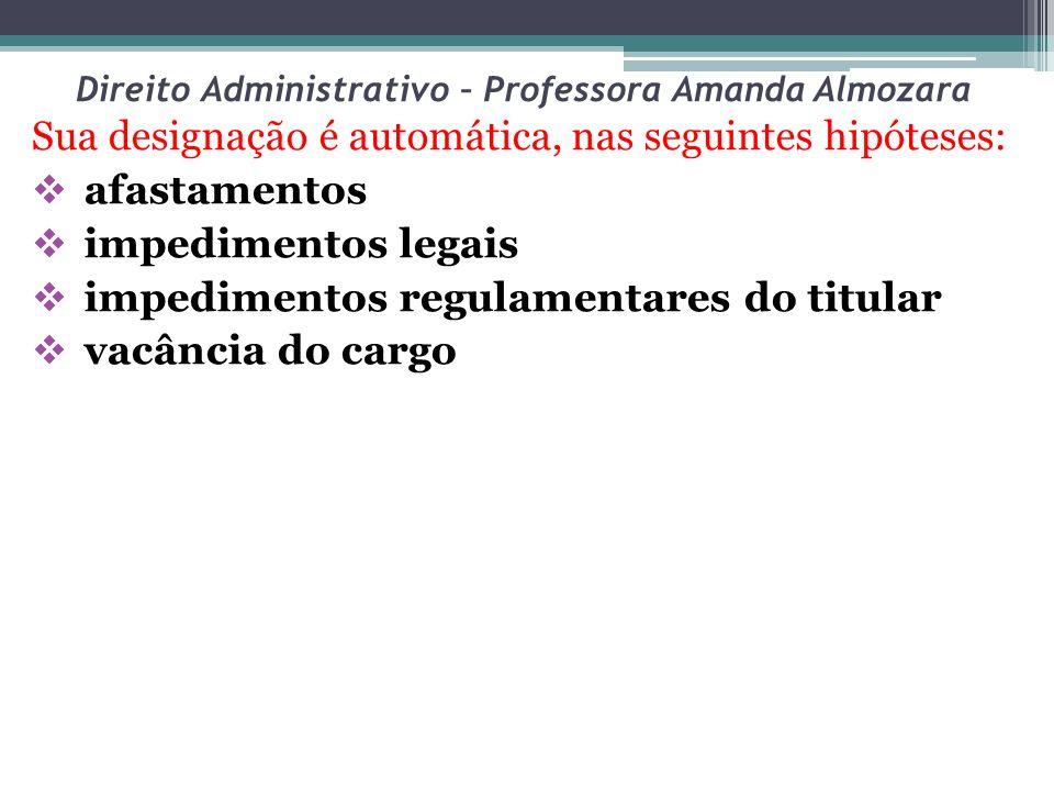Direito Administrativo – Professora Amanda Almozara Sua designação é automática, nas seguintes hipóteses: afastamentos impedimentos legais impedimento