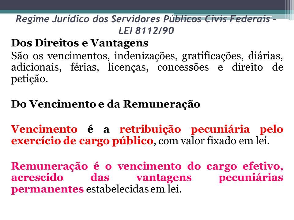 Regime Jurídico dos Servidores Públicos Civis Federais – LEI 8112/90 Dos Direitos e Vantagens São os vencimentos, indenizações, gratificações, diárias