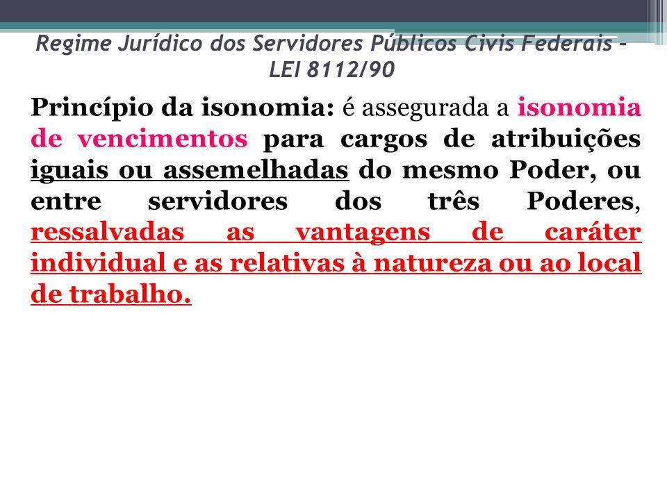 Regime Jurídico dos Servidores Públicos Civis Federais – LEI 8112/90 Princípio da isonomia: é assegurada a isonomia de vencimentos para cargos de atri