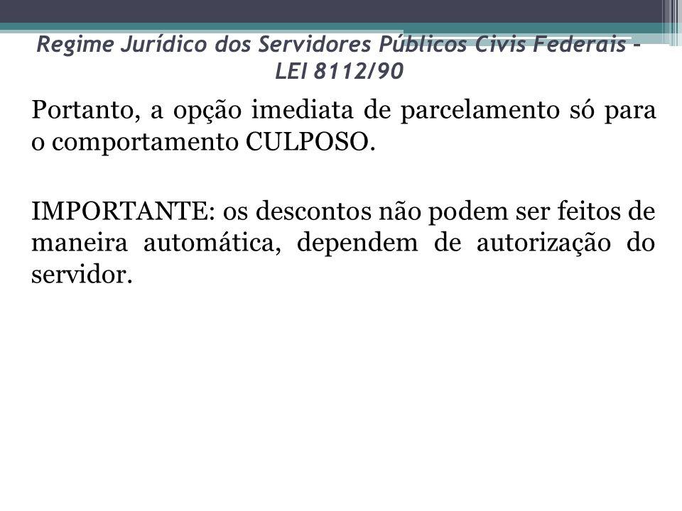 Regime Jurídico dos Servidores Públicos Civis Federais – LEI 8112/90 Portanto, a opção imediata de parcelamento só para o comportamento CULPOSO. IMPOR