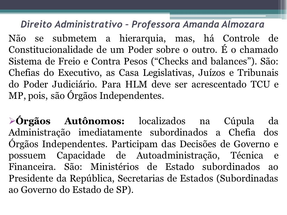 Direito Administrativo – Professora Amanda Almozara Órgãos Superiores: são Órgãos de direção, de controle, mas submetidos à hierarquia a uma chefia mais elevada.
