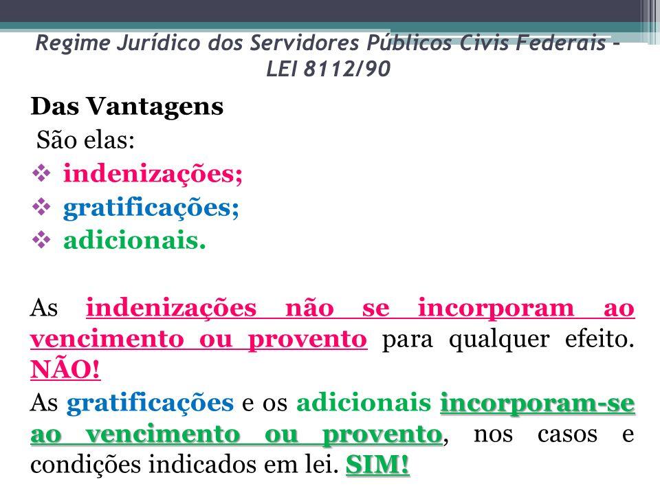 Regime Jurídico dos Servidores Públicos Civis Federais – LEI 8112/90 Das Vantagens São elas: indenizações; gratificações; adicionais. As indenizações