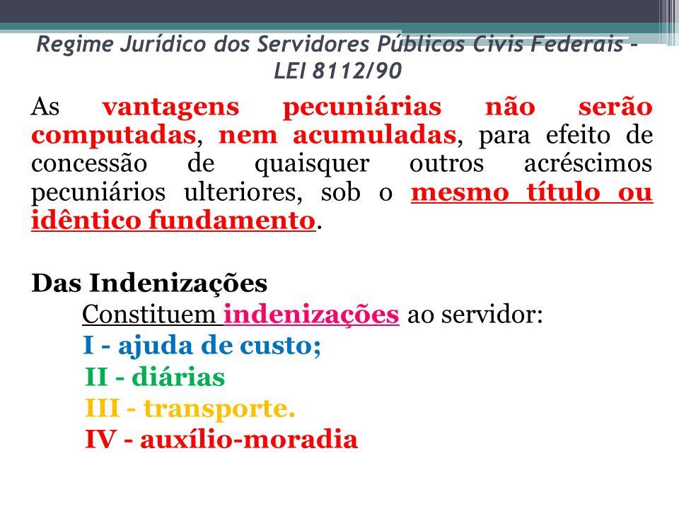 Regime Jurídico dos Servidores Públicos Civis Federais – LEI 8112/90 As vantagens pecuniárias não serão computadas, nem acumuladas, para efeito de con