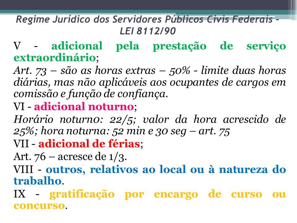 Regime Jurídico dos Servidores Públicos Civis Federais – LEI 8112/90 V - adicional pela prestação de serviço extraordinário; Art. 73 – são as horas ex