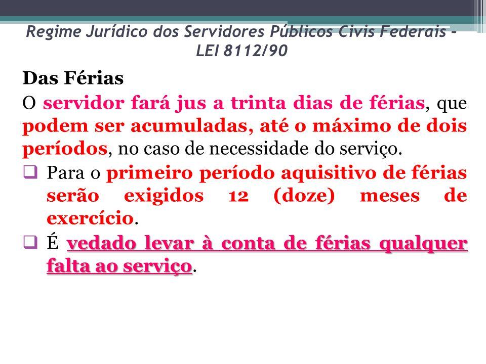 Regime Jurídico dos Servidores Públicos Civis Federais – LEI 8112/90 Das Férias O servidor fará jus a trinta dias de férias, que podem ser acumuladas,