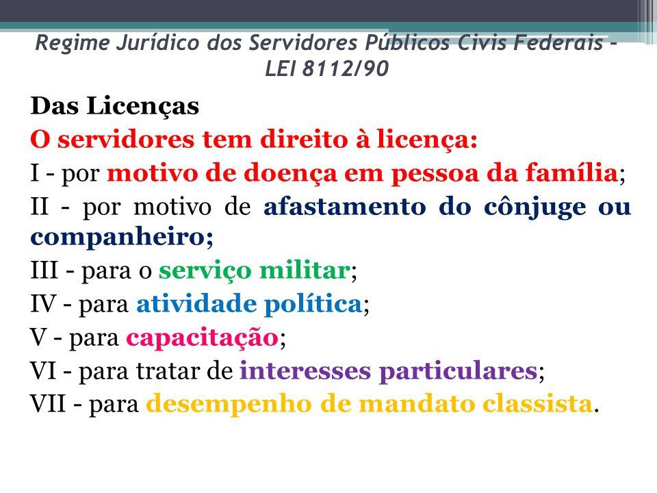 Regime Jurídico dos Servidores Públicos Civis Federais – LEI 8112/90 Das Licenças O servidores tem direito à licença: I - por motivo de doença em pess