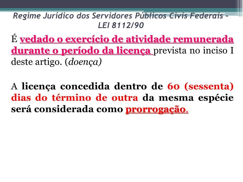 Regime Jurídico dos Servidores Públicos Civis Federais – LEI 8112/90 vedado o exercício de atividade remunerada durante o período da licença É vedado