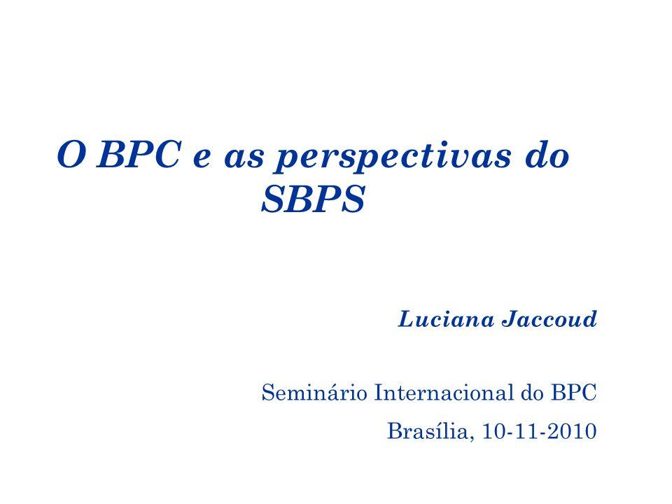 O BPC e as perspectivas do SBPS Luciana Jaccoud Seminário Internacional do BPC Brasília, 10-11-2010