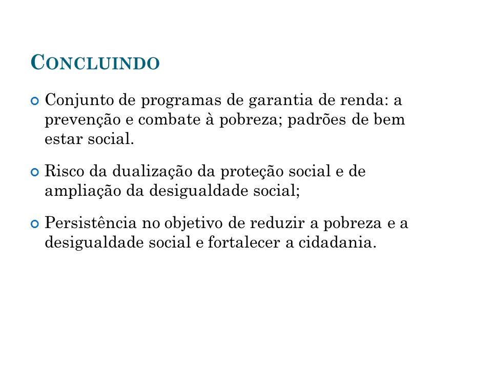 C ONCLUINDO Conjunto de programas de garantia de renda: a prevenção e combate à pobreza; padrões de bem estar social. Risco da dualização da proteção