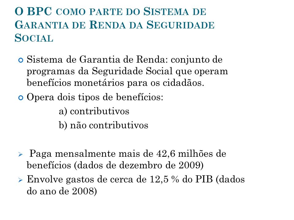 O BPC COMO PARTE DO S ISTEMA DE G ARANTIA DE R ENDA DA S EGURIDADE S OCIAL Sistema de Garantia de Renda: conjunto de programas da Seguridade Social qu