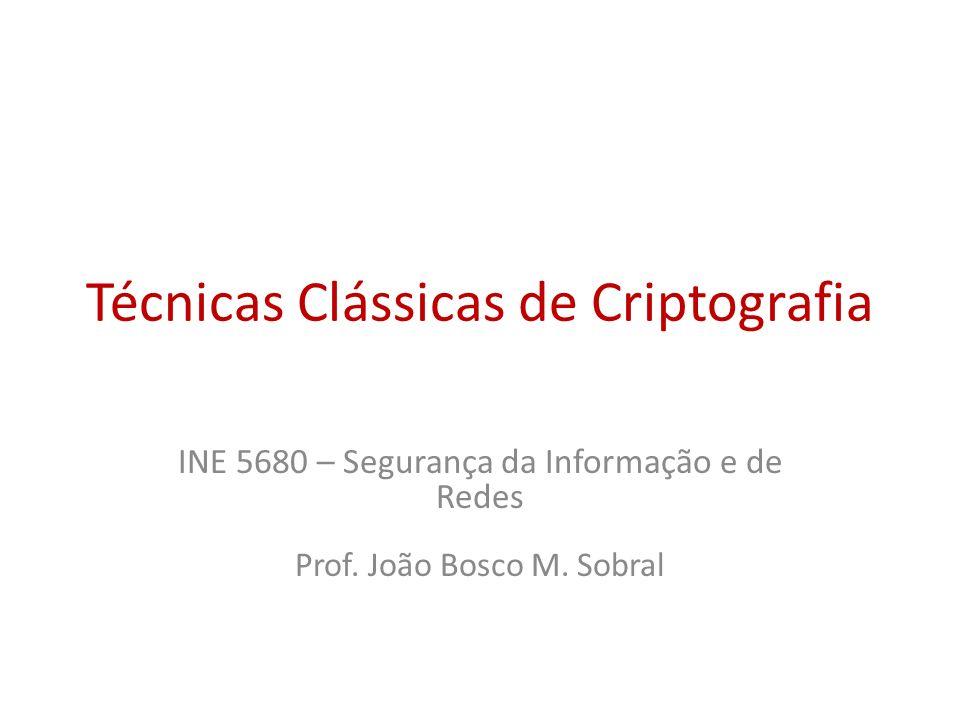 Técnicas Clássicas de Criptografia INE 5680 – Segurança da Informação e de Redes Prof. João Bosco M. Sobral