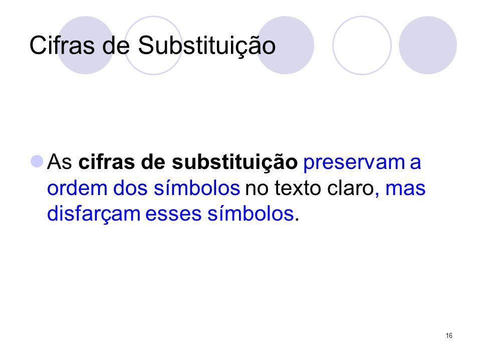 Cifras de Substituição As cifras de substituição preservam a ordem dos símbolos no texto claro, mas disfarçam esses símbolos. 16