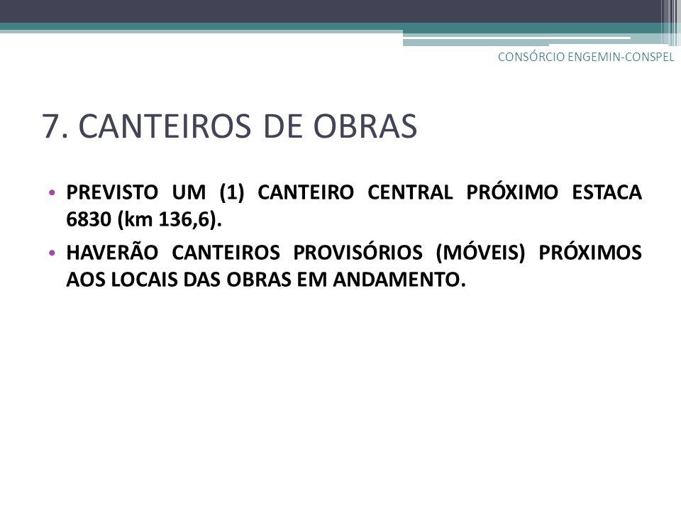 7. CANTEIROS DE OBRAS PREVISTO UM (1) CANTEIRO CENTRAL PRÓXIMO ESTACA 6830 (km 136,6). HAVERÃO CANTEIROS PROVISÓRIOS (MÓVEIS) PRÓXIMOS AOS LOCAIS DAS