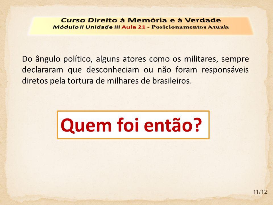 11/12 Do ângulo político, alguns atores como os militares, sempre declararam que desconheciam ou não foram responsáveis diretos pela tortura de milhares de brasileiros.