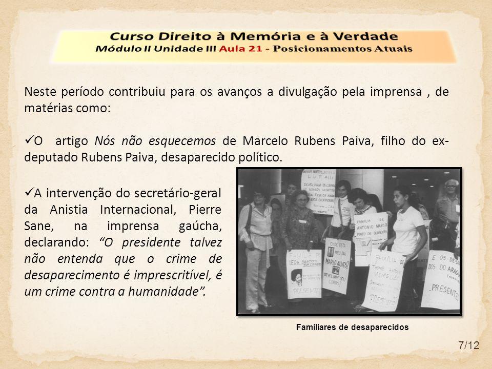 7/12 Neste período contribuiu para os avanços a divulgação pela imprensa, de matérias como: O artigo Nós não esquecemos de Marcelo Rubens Paiva, filho do ex- deputado Rubens Paiva, desaparecido político.