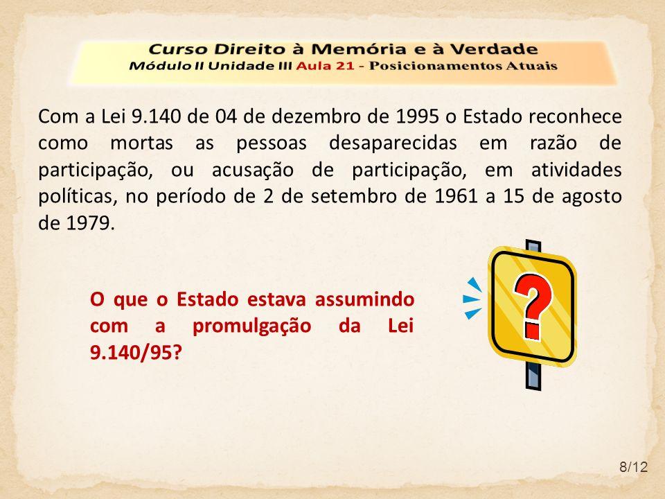 8/12 Com a Lei 9.140 de 04 de dezembro de 1995 o Estado reconhece como mortas as pessoas desaparecidas em razão de participação, ou acusação de participação, em atividades políticas, no período de 2 de setembro de 1961 a 15 de agosto de 1979.
