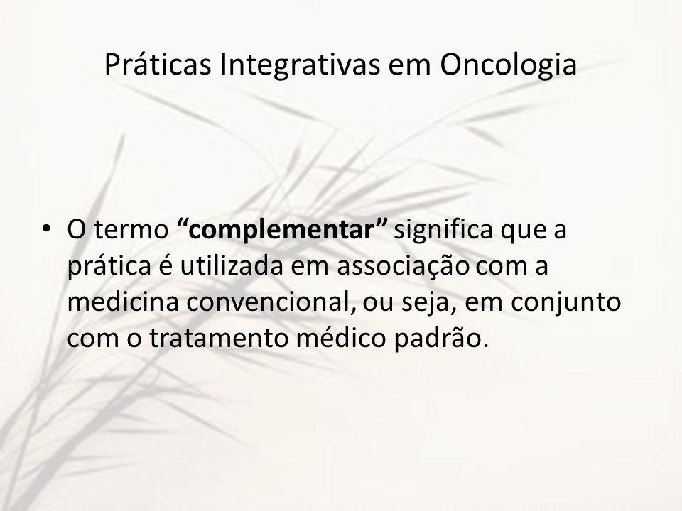 Práticas Integrativas em Oncologia O termo complementar significa que a prática é utilizada em associação com a medicina convencional, ou seja, em con