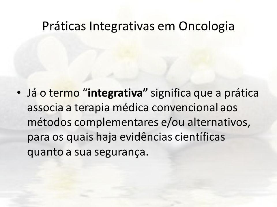 Práticas Integrativas em Oncologia Já o termo integrativa significa que a prática associa a terapia médica convencional aos métodos complementares e/o