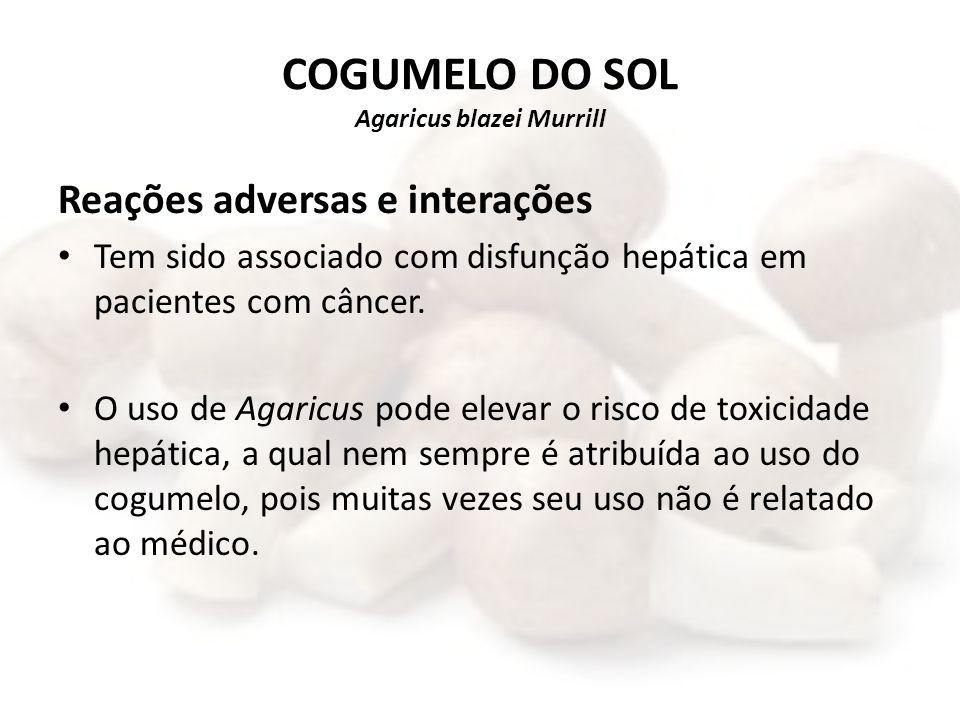 COGUMELO DO SOL Agaricus blazei Murrill Reações adversas e interações Tem sido associado com disfunção hepática em pacientes com câncer. O uso de Agar
