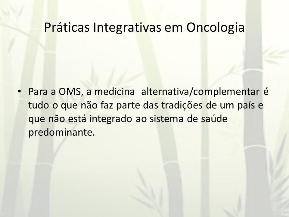 Práticas Integrativas em Oncologia Para a OMS, a medicina alternativa/complementar é tudo o que não faz parte das tradições de um país e que não está