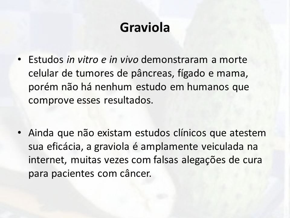 Graviola Estudos in vitro e in vivo demonstraram a morte celular de tumores de pâncreas, fígado e mama, porém não há nenhum estudo em humanos que comp