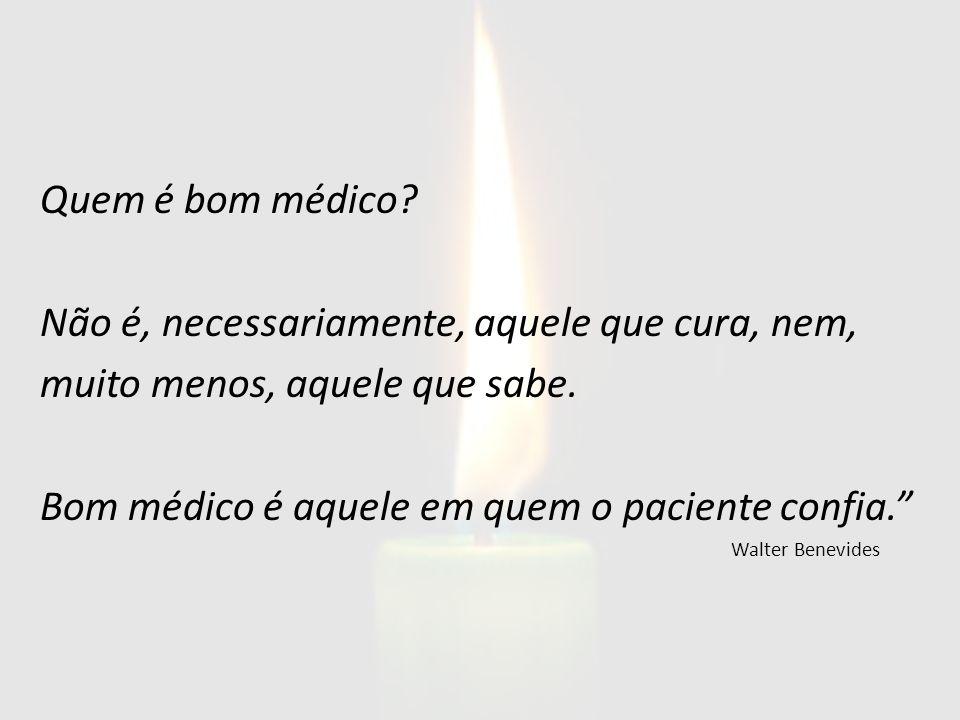 Quem é bom médico? Não é, necessariamente, aquele que cura, nem, muito menos, aquele que sabe. Bom médico é aquele em quem o paciente confia. Walter B