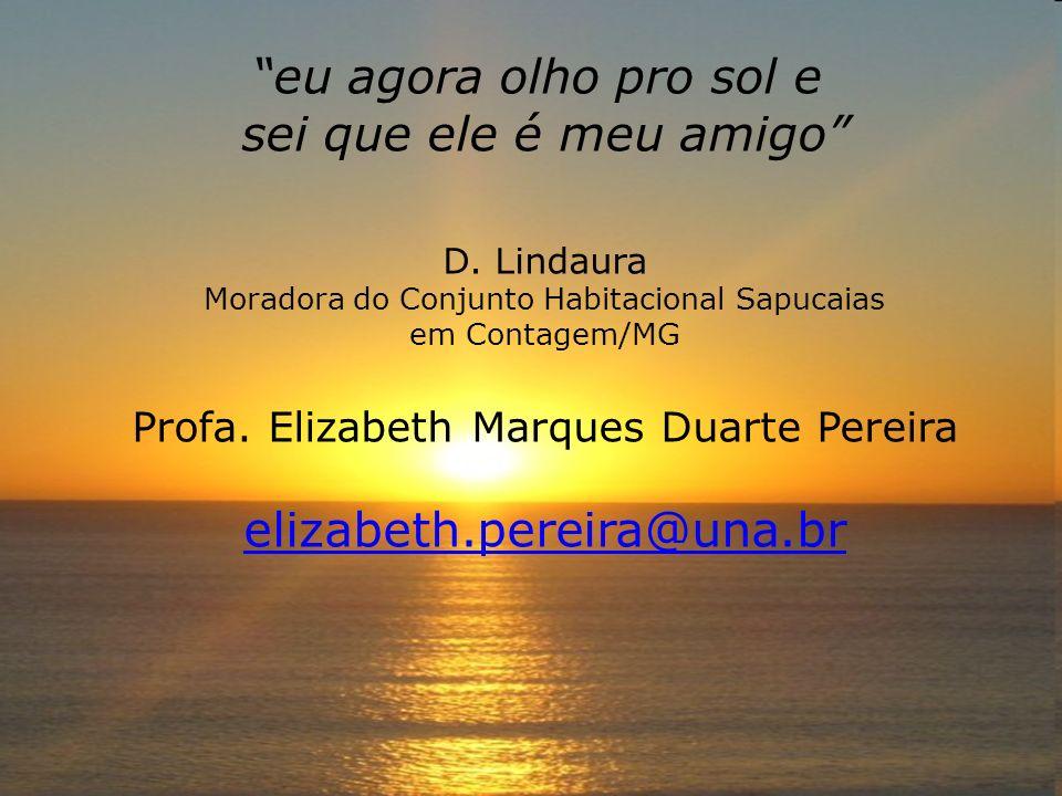 eu agora olho pro sol e sei que ele é meu amigo D. Lindaura Moradora do Conjunto Habitacional Sapucaias em Contagem/MG Profa. Elizabeth Marques Duarte