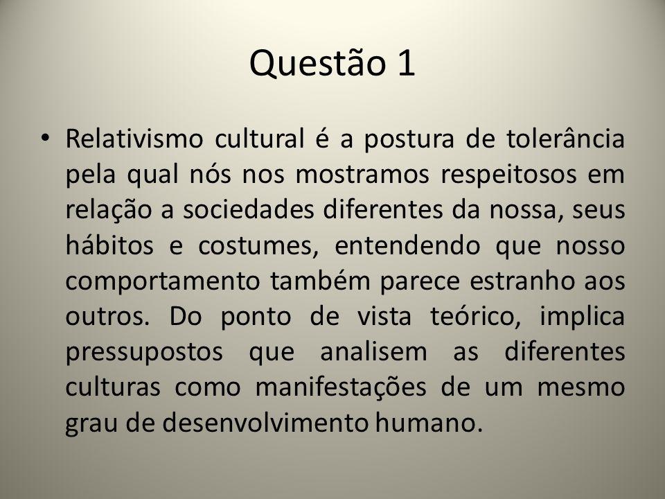 Questão 1 Relativismo cultural é a postura de tolerância pela qual nós nos mostramos respeitosos em relação a sociedades diferentes da nossa, seus hábitos e costumes, entendendo que nosso comportamento também parece estranho aos outros.