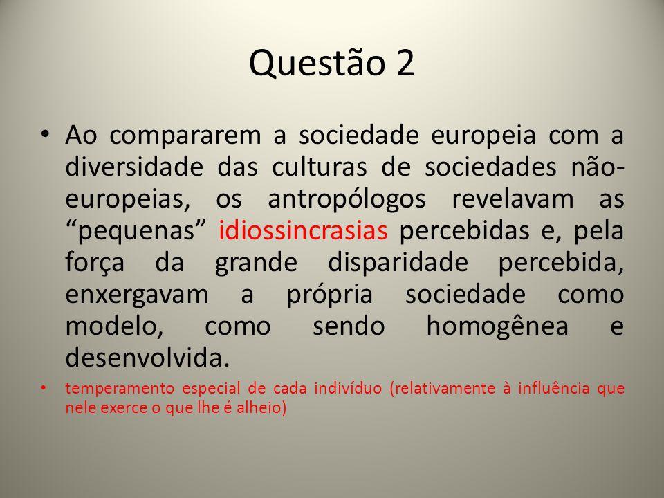 Questão 3 Basicamente, desde a sua constituição, a antropologia preocupou-se em estudar a origem e o desenvolvimento das outras sociedades, das sociedades temporal e culturalmente distintas da europeia.