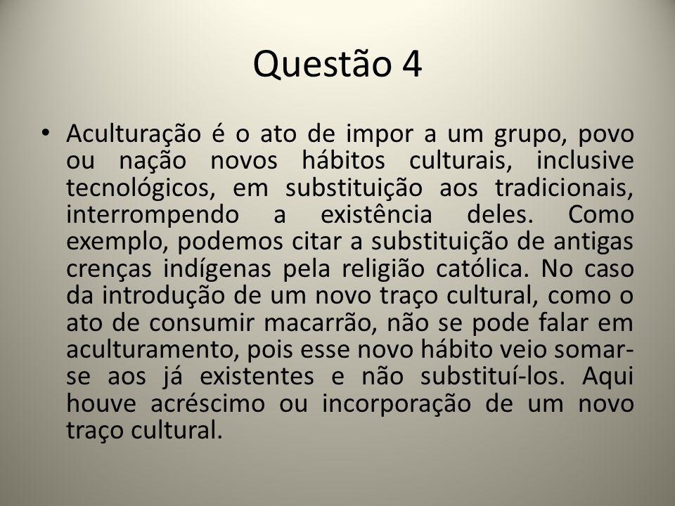 Questão 4 Aculturação é o ato de impor a um grupo, povo ou nação novos hábitos culturais, inclusive tecnológicos, em substituição aos tradicionais, interrompendo a existência deles.