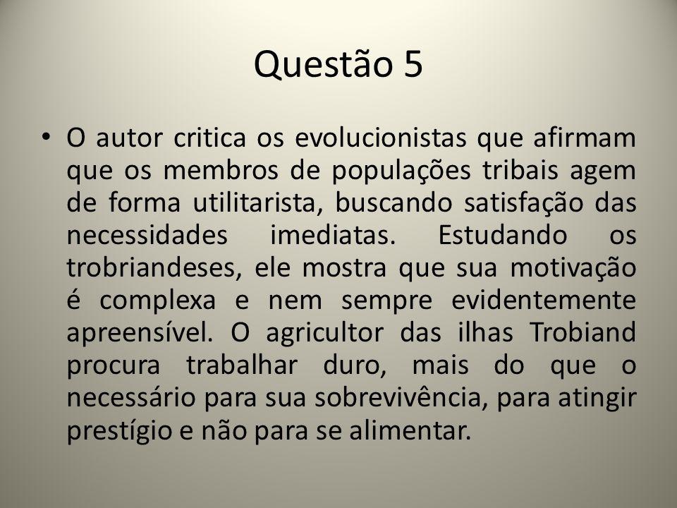 Questão 5 O autor critica os evolucionistas que afirmam que os membros de populações tribais agem de forma utilitarista, buscando satisfação das necessidades imediatas.