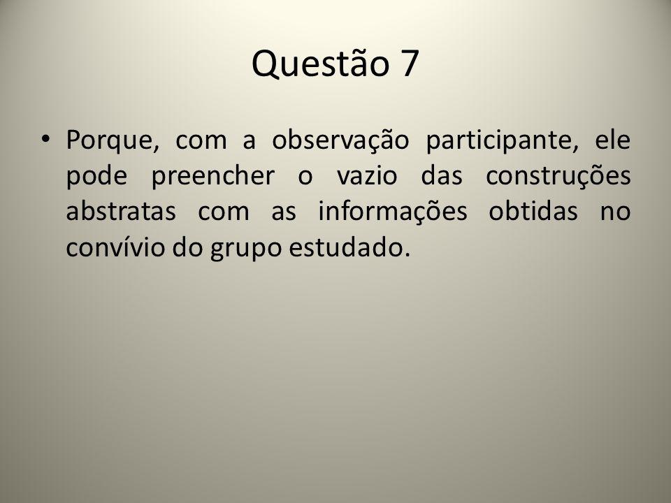Questão 7 Porque, com a observação participante, ele pode preencher o vazio das construções abstratas com as informações obtidas no convívio do grupo estudado.