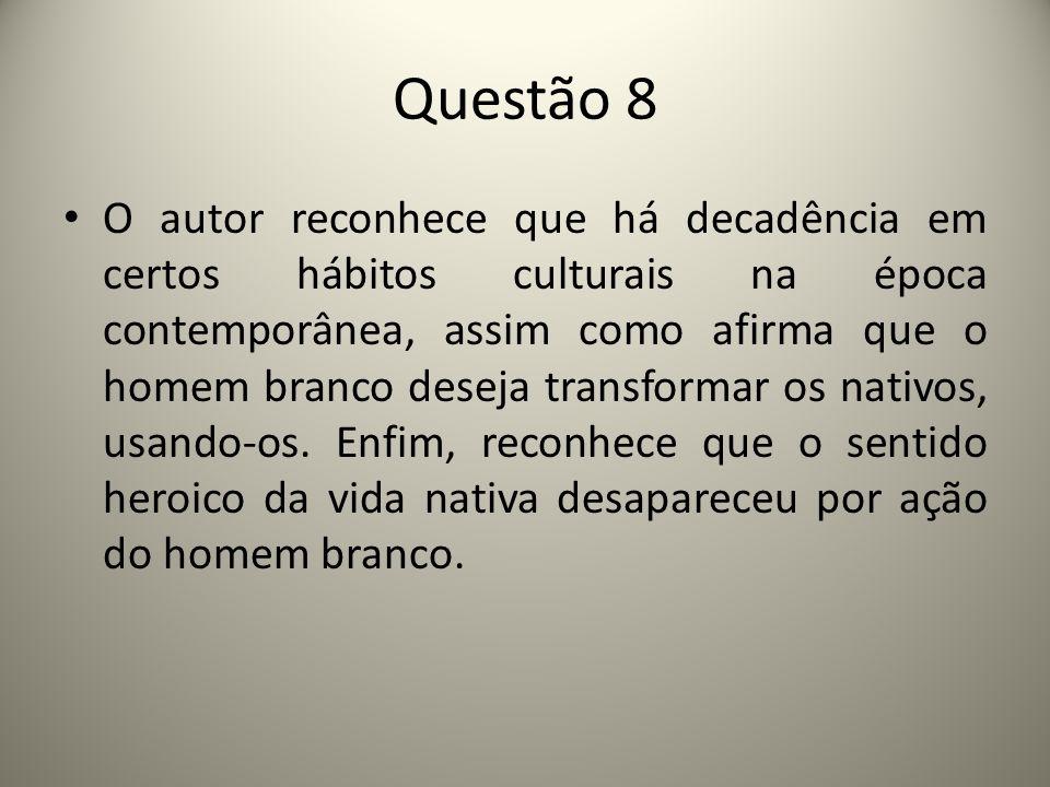 Questão 8 O autor reconhece que há decadência em certos hábitos culturais na época contemporânea, assim como afirma que o homem branco deseja transformar os nativos, usando-os.