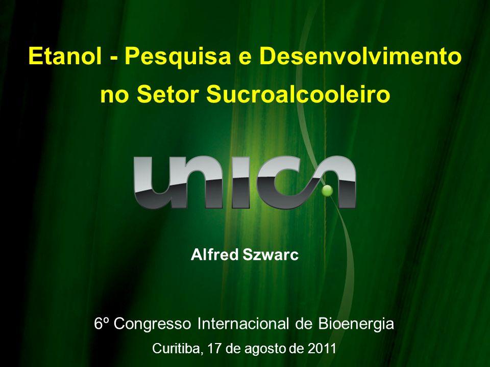 Etanol - Pesquisa e Desenvolvimento no Setor Sucroalcooleiro Alfred Szwarc Curitiba, 17 de agosto de 2011 6º Congresso Internacional de Bioenergia