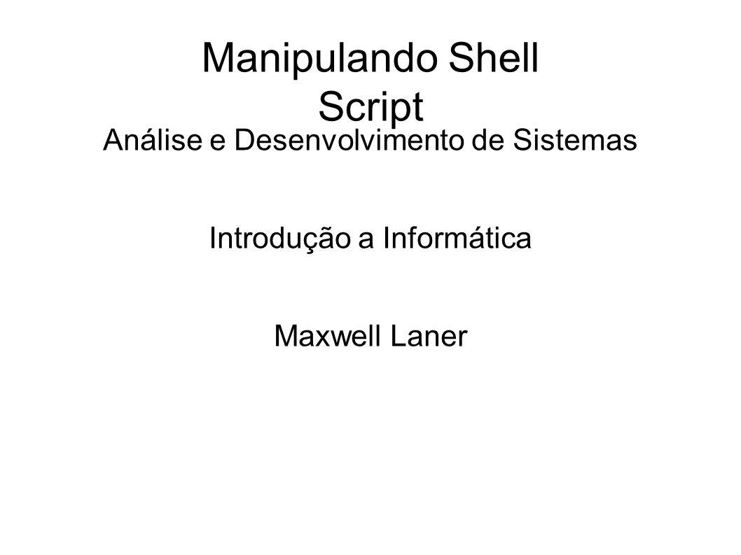 Manipulando Shell Script Análise e Desenvolvimento de Sistemas Introdução a Informática Maxwell Laner