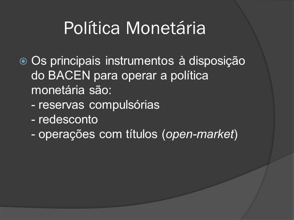 Política Monetária Os principais instrumentos à disposição do BACEN para operar a política monetária são: - reservas compulsórias - redesconto - opera