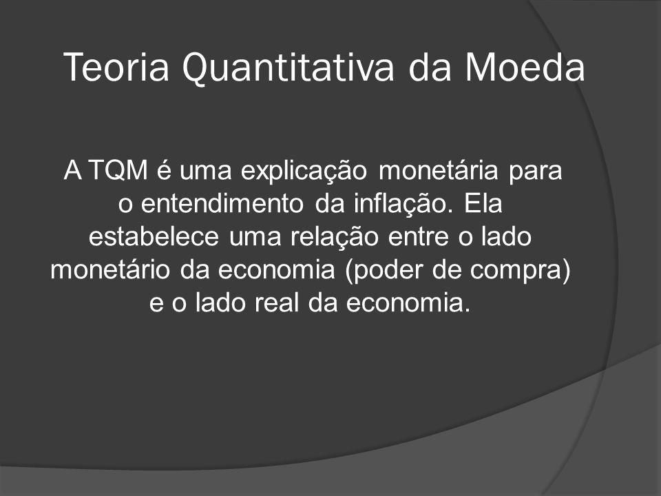 Teoria Quantitativa da Moeda A TQM é uma explicação monetária para o entendimento da inflação. Ela estabelece uma relação entre o lado monetário da ec