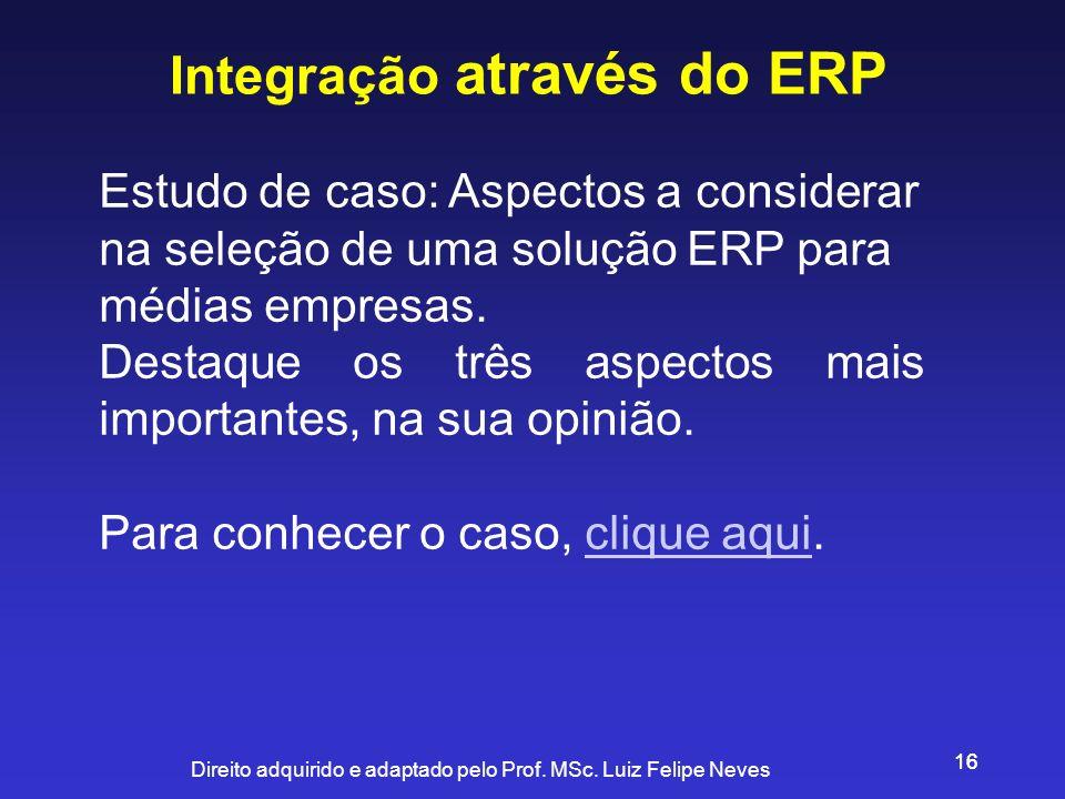 Direito adquirido e adaptado pelo Prof. MSc. Luiz Felipe Neves 16 Integração através do ERP Estudo de caso: Aspectos a considerar na seleção de uma so