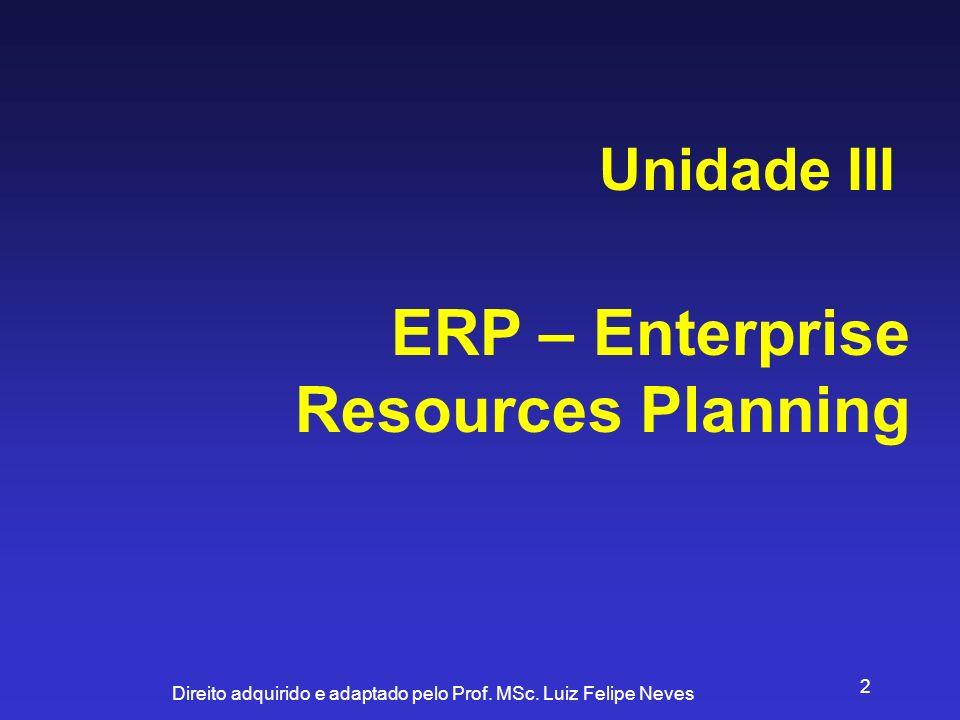 Direito adquirido e adaptado pelo Prof. MSc. Luiz Felipe Neves 2 ERP – Enterprise Resources Planning Unidade III