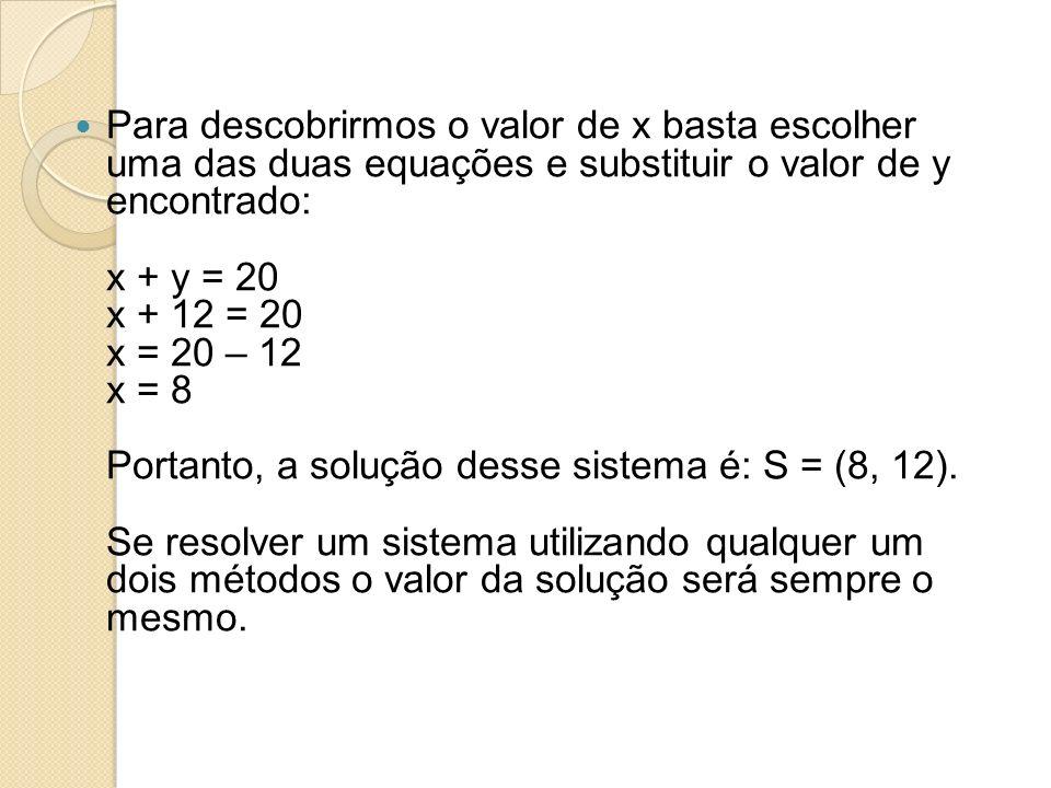 Para descobrirmos o valor de x basta escolher uma das duas equações e substituir o valor de y encontrado: x + y = 20 x + 12 = 20 x = 20 – 12 x = 8 Portanto, a solução desse sistema é: S = (8, 12).