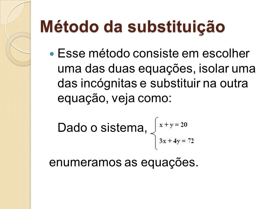 Método da substituição Método da substituição Esse método consiste em escolher uma das duas equações, isolar uma das incógnitas e substituir na outra equação, veja como: Dado o sistema, enumeramos as equações.