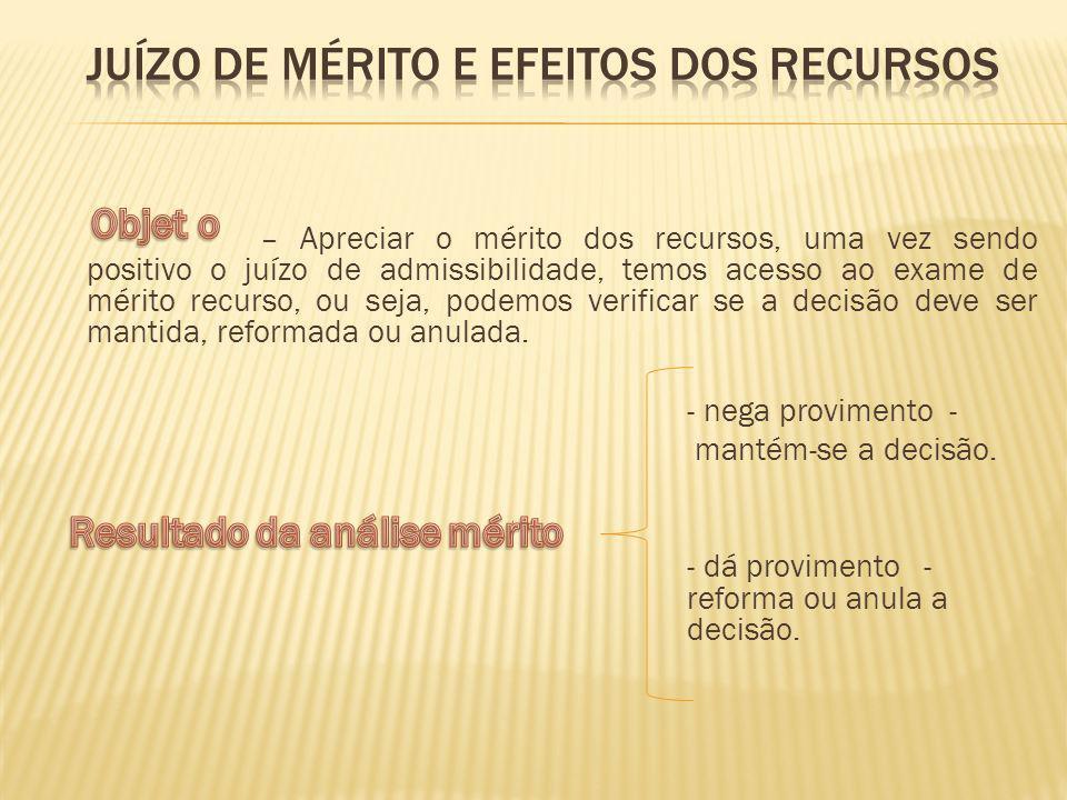 – Apreciar o mérito dos recursos, uma vez sendo positivo o juízo de admissibilidade, temos acesso ao exame de mérito recurso, ou seja, podemos verific