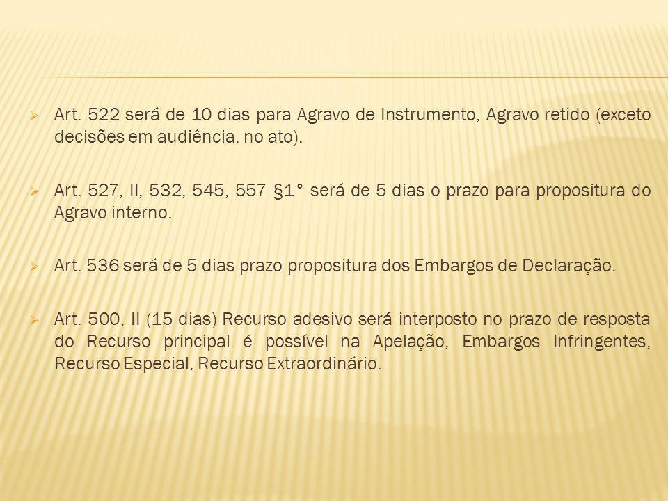 Art. 522 será de 10 dias para Agravo de Instrumento, Agravo retido (exceto decisões em audiência, no ato). Art. 527, II, 532, 545, 557 §1° será de 5 d
