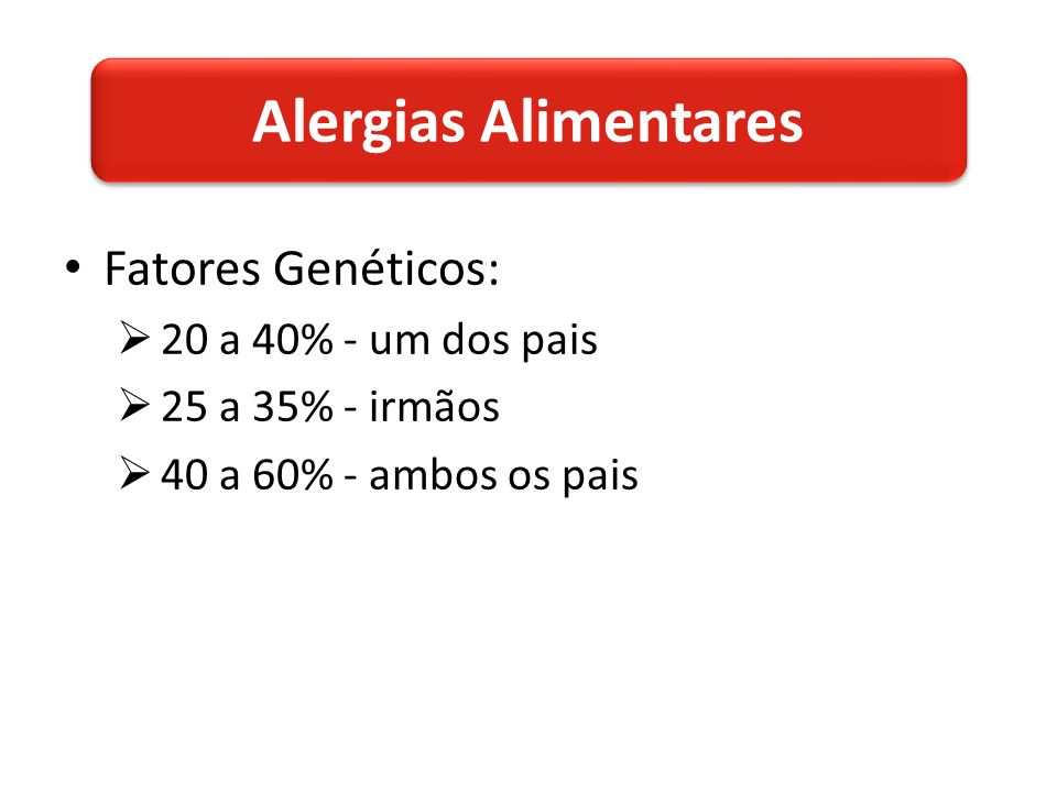 Fatores Genéticos: 20 a 40% - um dos pais 25 a 35% - irmãos 40 a 60% - ambos os pais Alergias Alimentares
